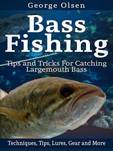 Bass Fishing: Tips and Tricks for Catching Largemouth Bass (Fishing Guide, Freshwater Fishing, Bass Fishing Books, How to Fish, Fishing Tackle) by [Olsen, George]