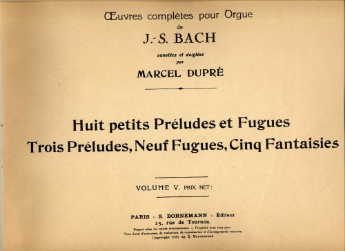 J. S. Bach's Organ Works BOOK V: 8 LITTLE PRELUDES & FUGUES, 3 PRELUDES, 9 FUGUES, AND 5 FANTASIES prepared by Marcel Dupre (J. S. BACH'S ORGAN WORKS, Volume 5) (8 Little Preludes And Fugues For Organ)