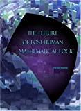 The Future of Post-Human Mathematical Logic, Peter Baofu, 1443800333