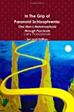 In the Grip of Paranoid Schizophrenia: One Man's Metamorphosis through Psychosis - Second Edition, Larry Podsobinski, 0557263808