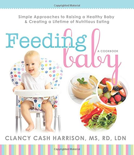 Feeding Baby: Simple Approaches to Raising a Healthy Baby and Creating a Lifetime of Nutritious Eating (Feeding Baby Solids For The First Time)