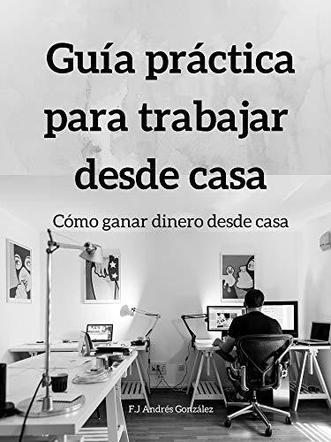Guía práctica para trabajar  desde casa: Cómo ganar dinero desde casa por Andrés González, F.J