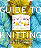 Guide to Knitting: (Learn to Knit with More Than Thirty Cool, Easy Patterns) [CHICKS W/STICKS GT KNITTING]