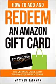 How To Add And Redeem An Amazon Gift Card The Ultimate Guide With Step By Step Instructions Barkman Matthew 9781987538205 Amazon Com Books
