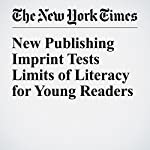 New Publishing Imprint Tests Limits of Literacy for Young Readers | Alexandra Alter
