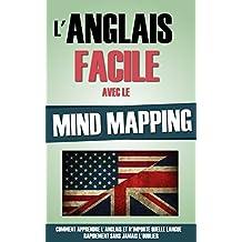 L'Anglais Facile Avec Le Mind Mapping: Comment Apprendre L'Anglais Et N'Importe Quelle Langue Rapidement Sans Jamais L'Oublier. (French Edition)