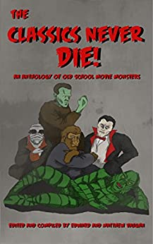 The Classics Never Die!: An Anthology of Old School Movie Monsters by [Vaughn, Matthew, Manning-Bares, Jodie, Armfield, Donald, Candela, Kevin, Hill, Kent, Lucas, Tom, Gray, Roma, Moon, Jonathon, Claringbold, Scott]