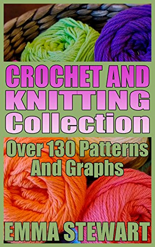 Crochet And Knitting Collection: Over 130 Patterns And Graphs: (Crochet Patterns, Knitting Patterns)