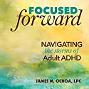 Focused Forward: Navigating the Storms of Adult ADHD Audiobook by James M. Ochoa LPC Narrated by James M. Ochoa