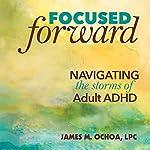 Focused Forward: Navigating the Storms of Adult ADHD | James M. Ochoa LPC