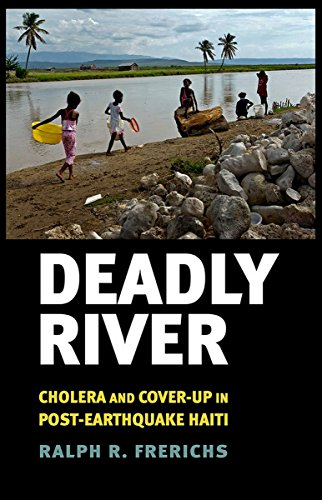 Deadly River: Cholera and Cover-Up in Post-Earthquake Haiti (The Culture and Politics of Health Care Work)