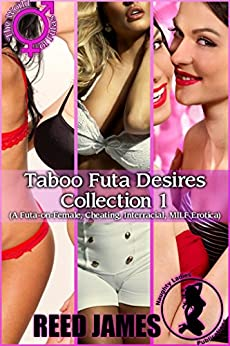 Taboo Futa Desires Collection 1: (A Futa-on-Female, Cheating, Interracial, MILF Erotica) by [James, Reed]