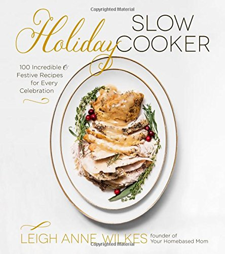 Holiday Slow Cooker: 100 Incredible and Festive Recipes for Every Celebration by Leigh Anne Wilkes