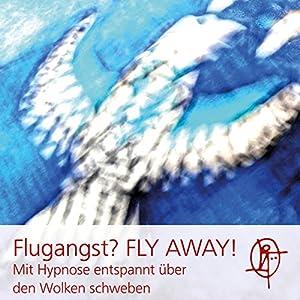 Flugangst? FLY AWAY! Mit Hypnose entspannt über den Wolken schweben Hörbuch