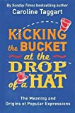img - for Kicking the Bucket at the Drop of a Hat: The Meaning and Origins of Popular Expressions book / textbook / text book