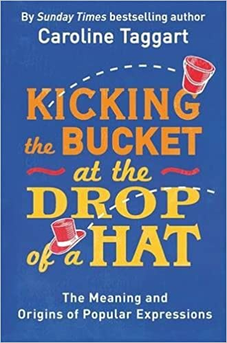 60111a28395 Kicking the Bucket at the Drop of a Hat  The Meaning and Origins of Popular  Expressions  Caroline Taggart  9781782435822  Amazon.com  Books