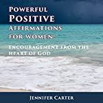 Powerful Positive Affirmations for Women: Encouragement from the Heart of God | Jennifer Carter
