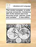The London Songster; or Polite Musical Companion Containing 564 of the Newest and Most Favourite Songs, Catches, Duets and Cantatas a New Editio, See Notes Multiple Contributors, 1170329659
