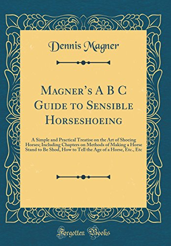 Magner's A B s Guide to Sensible Horseshoeing: A Simple and Practical Treatise on the Art of Shoeing Horses; Including Chapters on Methods of Making a Age of a Horse, Etc, Etc (Classic Reprint) -