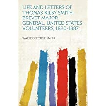{ [ LIFE AND LETTERS OF THOMAS KILBY SMITH, BREVET MAJOR-GENERAL, UNITED STATES VOLUNTEERS, 1820-1887; ] } Smith, Walter George ( AUTHOR ) Jan-10-2012 Paperback