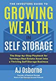 The Investors Guide to Growing Wealth in Self Storage: The Step-By-Step Playbook for Turning a Real Estate Asset Into a Thriving Self Storage Business