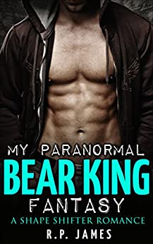SHAPE SHIFTER ROMANCE: My Paranormal Bear King Fantasy (shapeshifter romance, shape shifter romance, paranormal romance, bbw, sport, shifter, bear, werewolf, ... bear, werewolf, new adult & college) by [James, R.P.]