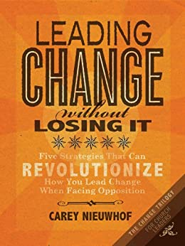 Leading Change Without Losing It: Five Strategies That Can Revolutionize How You Lead Change When Facing Opposition (The Change Trilogy) by [Nieuwhof, Carey]