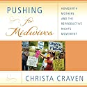 Pushing for Midwives: Homebirth Mothers and the Reproductive Rights Movement Audiobook by Christa Craven Narrated by Linda Velwest