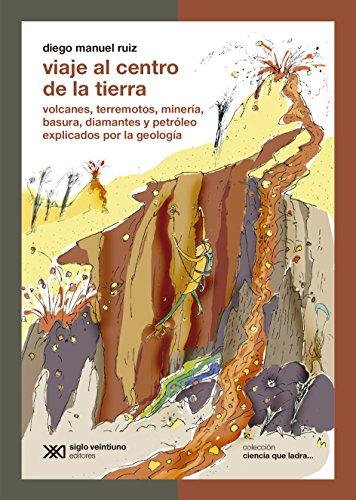 Descargar Libro Viaje Al Centro De La Tierra: Volcanes, Terremotos, Minería, Basura, Diamantes Y Petrólego Explicados Por La Geología Diego Manuel Ruiz
