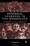Informal Learning in the Workplace: Unmasking Human Resource Development, John Garrick, 0415185270