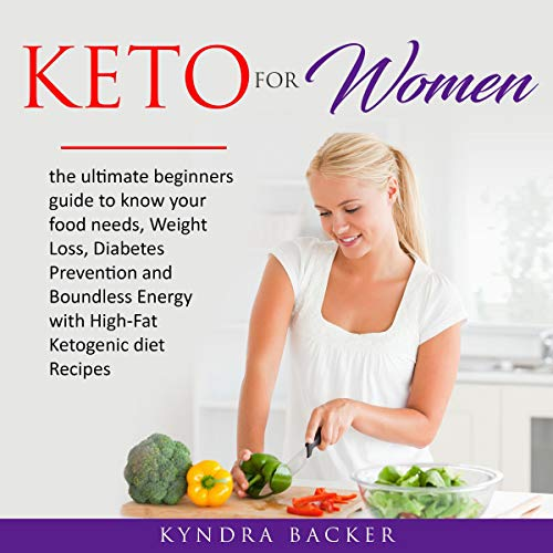 Keto for Women: The Ultimate Beginners Guide to Know Your Food Needs, Weight Loss, Diabetes Prevention and Boundless Energy with High-Fat Ketogenic Diet Recipes