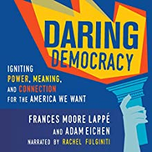 Daring Democracy: Igniting Power, Meaning, and Connection for the America We Want Audiobook by Frances Moore Lappe, Adam Eichen Narrated by Rachel Fulginiti