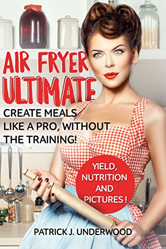 Air Fryer Ultimate: Create meals like a pro, without the training! 33 amazing meals to impress Your family! (Air Fryer Made Simple) by Patrick J. Underwood