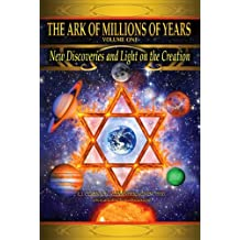 The Ark of Millions of Years: Volume One.: New Discoveries and Light on the Creation.