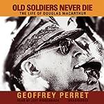 Old Soldiers Never Die: The Life of Douglas MacArthur | Geoffrey Perret