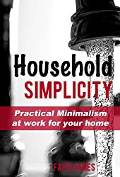 Household Simplicity: Practical Minimalism at Work for Your Home (Practical Minimalism Book Series 2) (English Edition)