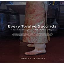 Every Twelve Seconds: Industrialized Slaughter and the Politics of Sight (Yale Agrarian Studies Series)