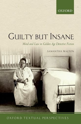 Guilty But Insane: Mind and Law in Golden Age Detective Fiction (Oxford Textual Perspectives)