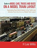 Guide to Model Cars, Trucks and Buses on a Model Train Layout: Replicating Real-World Details to the Traffic and Vehicles from Any Era on a Model Train Layout