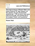 The Trials at Large of Robert Watt, and David Downie, for High Treason, at the Session of Oyer and Terminer, Atedinburgh, 1794 at Which They Were Bot, Robert Watt, 1171396090