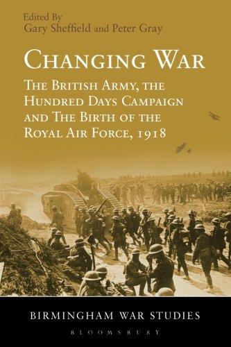 Changing War: The British Army, the Hundred Days Campaign and The Birth of the Royal Air Force, 1918 (Birmingham War Stu