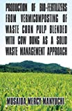 Production of Bio-Fertilizers from Vermicomposting of Waste Corn Pulp Blended with Cow Dung As a Solid Waste Management Approach, Musaida Mercy Manyuchi, 1627723986