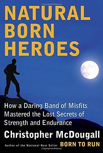 Natural Born Heroes: How a Daring Band of Misfits Mastered the Lost Secrets of Strength and Endurance by Christopher McDougall (2015-04-14)