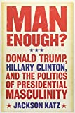 img - for Man Enough?:Donald Trump, Hillary Clinton, and the Politics of Presidential Masculinity book / textbook / text book