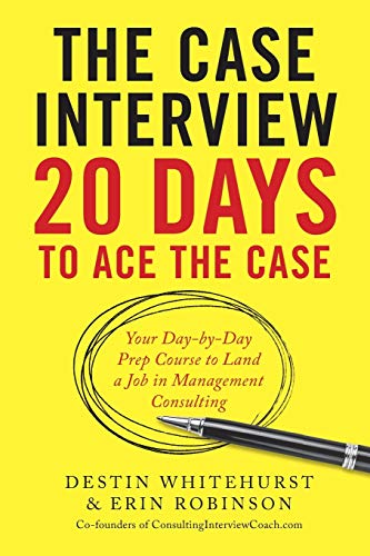 The Case Interview: 20 Days to Ace the Case: Your Day-by-Day Prep Course to Land a Job in Management Consulting by Destin Whitehurst, Erin Robinson.pdf