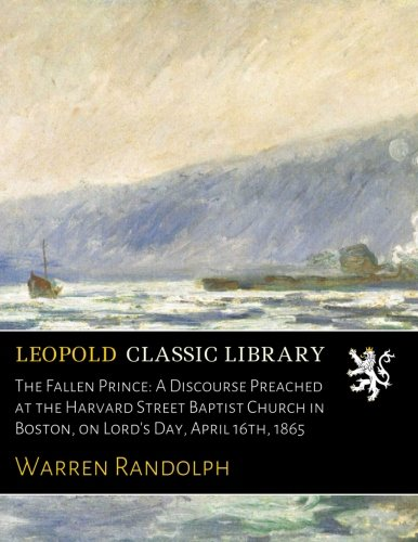 Download The Fallen Prince: A Discourse Preached at the Harvard Street Baptist Church in Boston, on Lord's Day, April 16th, 1865 ebook