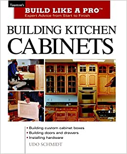 Building Kitchen Cabinets: Tauntonu0027s BLP: Expert Advice From Start To  Finish (Tauntonu0027s Build Like A Pro): Udo Schmidt: 9781561584703:  Amazon.com: Books