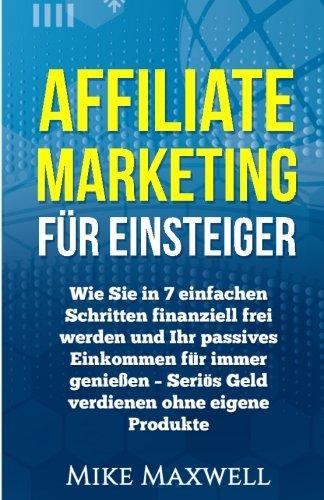 Affiliate Marketing für Einsteiger: Wie Sie in 7 einfachen Schritten finanziell frei werden und Ihr passives Einkommen für immer genießen - Seriös ... Entspannung, Geld verdienen im Interne)