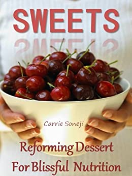 Sweets: Reforming Dessert for Blissful Nutrition (Healthy Desserts High in Antioxidants) by [Soneji, Carrie]