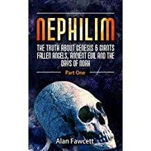 Nephilim; The Truth About Genesis 6 Giants,Fallen Angels, Ancient Evil And The Days Of Noah (The Watchers,Mystery Babylon, Trans Humanism, The Illuminati And The Occult Agenda)